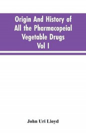 Origin And History Of All The Pharmacopeial Vegetable Drugs, Chemicals And Preparations With Bibliography; Vol I av John Uri Lloyd (Heftet)