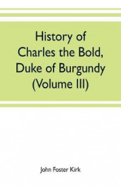 History of Charles the Bold, Duke of Burgundy (Volume III) av John Foster Kirk (Heftet)