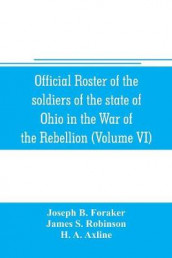 Official roster of the soldiers of the state of Ohio in the War of the Rebellion, 1861-1866 (Volume VI) 70th-86th Regiments-Infantry av Joseph B Foraker og James S Robinson (Heftet)