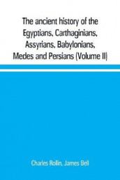 The ancient history of the Egyptians, Carthaginians, Assyrians, Babylonians, Medes and Persians, Grecians and Macedonians. Including a history of the arts and sciences of the ancients (Volume II) av James Bell og Charles Rollin (Heftet)