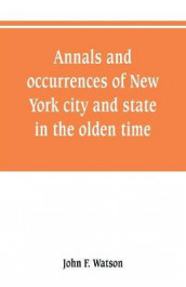 Annals and occurrences of New York city and state, in the olden time av John F Watson (Heftet)