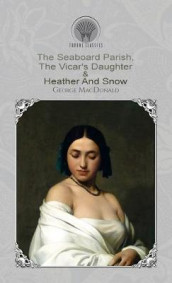 The Seaboard Parish, The Vicar's Daughter & Heather And Snow av George MacDonald (Innbundet)