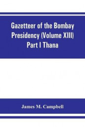 Gazetteer of the Bombay Presidency (Volume XIII) Part I Thana av James M Campbell (Heftet)
