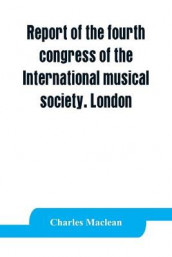 Report of the fourth congress of the International musical society. London, 29th May-3rd June, 1911 av Charles MacLean (Heftet)