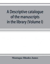 A descriptive catalogue of the manuscripts in the library of Gonville and Caius College (Volume I) Nos 1-354 av Montague Rhodes James (Heftet)