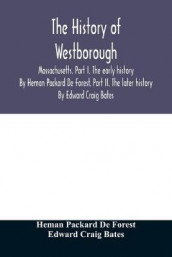 The history of Westborough, Massachusetts. Part I. The early history. By Heman Packard De Forest. Part II. The later history. By Edward Craig Bates av Edward Craig Bates og Heman Packard de Forest (Heftet)