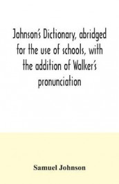 Johnson's dictionary, abridged for the use of schools, with the addition of Walker's pronunciation; an abstract of his principles of English pronunciation, with questions; a vocabulary of Greek, Latin, and scripture proper names av Samuel Johnson (Heftet)