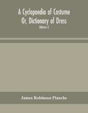 A Cyclopaedia of Costume Or, Dictionary of Dress, Including Notices of Contemporaneous Fashions on the Continent And A General Chronological History of The Costumes of The Principal Countries of Europe, From The Commencement of The Christian Era To The Ac av James Robinson Planche (Heftet)