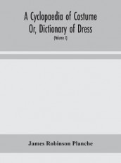A Cyclopaedia of Costume Or, Dictionary of Dress, Including Notices of Contemporaneous Fashions on the Continent And A General Chronological History of The Costumes of The Principal Countries of Europe, From The Commencement of The Christian Era To The Acces av James Robinson Planche (Innbundet)