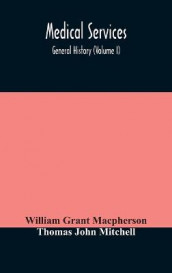 Medical services; general history (Volume I) Medical Services in The United Kingdom In British Garrisons Overseas and During Operations Against Tsingtau, In Togoland, The Cameroons, and South-West Africa av William Grant MacPherson og Thomas John Mitchell (Innbundet)