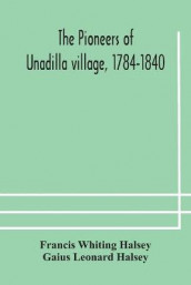 The pioneers of Unadilla village, 1784-1840 Reminiscences of Village Life and of Panama and California from 184O to 1850 av Gaius Leonard Halsey og Francis Whiting Halsey (Heftet)