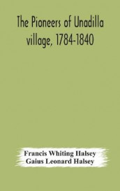 The pioneers of Unadilla village, 1784-1840 Reminiscences of Village Life and of Panama and California from 184O to 1850 av Gaius Leonard Halsey og Francis Whiting Halsey (Innbundet)