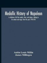 Omslag - Medallic History Of Napoleon. A Collection Of All The Medals, Coins, And Jettons, Relating To His Actions And Reign. From The Year 1796-1815