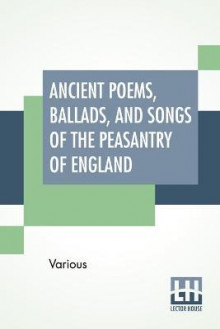 Ancient Poems, Ballads, And Songs Of The Peasantry Of England av Various (Heftet)