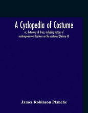 A Cyclopedia Of Costume, Or, Dictionary Of Dress, Including Notices Of Contemporaneous Fashions On The Continent; A General Chronological History Of The Costumes Of The Principal Countries Of Europe, From The Commencement Of The Christian Era To The Acces av James Robinson Planche (Heftet)