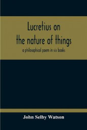 Lucretius On The Nature Of Things; A Philosophical Poem In Six Books av John Selby Watson (Heftet)