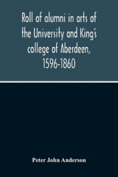 Roll Of Alumni In Arts Of The University And King'S College Of Aberdeen, 1596-1860 av Peter John Anderson (Heftet)