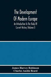 The Development Of Modern Europe; An Introduction To The Study Of Current History (Volume I) av Charles Austin Beard og James Harvey Robinson (Heftet)