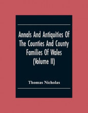 Annals And Antiquities Of The Counties And County Families Of Wales (Volume Ii) Containing A Record Of All The Gentry, Their Lineage, Alliances, Appointments, Armorial Ensigns, And Residences, With Many Ancient Pedigrees And Memorials Of Old And Extinct F av Thomas Nicholas (Heftet)