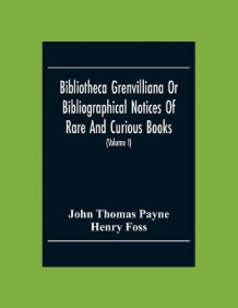 Bibliotheca Grenvilliana Or Bibliographical Notices Of Rare And Curious Books; Forming Part Of The Library Of The Right Hon. Thomas Grenville (Volume I) av John Thomas Payne og Henry Foss (Heftet)