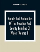 Annals And Antiquities Of The Counties And County Families Of Wales (Volume Ii) Containing A Record Of All Ranks Of The Gentry, Their Lineage, Alliances, Appointments, Armorial Ensigns, And Residences, With Many Ancient Pedigree And Memorials Of Old And E av Thomas Nicholas (Heftet)