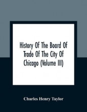 History Of The Board Of Trade Of The City Of Chicago (Volume III) av Charles Henry Taylor (Heftet)