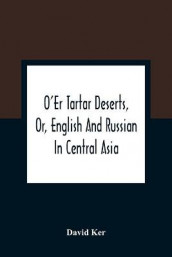 O'Er Tartar Deserts, Or, English And Russian In Central Asia av David Ker (Heftet)