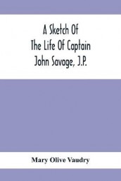 A Sketch Of The Life Of Captain John Savage, J.P. av Mary Olive Vaudry (Heftet)