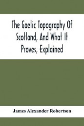 The Gaelic Topography Of Scotland, And What It Proves, Explained; With Much Historical, Antiquarian, And Descriptive Information av James Alexander Robertson (Heftet)