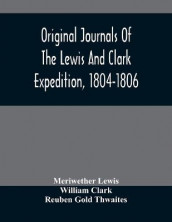 Original Journals Of The Lewis And Clark Expedition, 1804-1806; Printed From The Original Manuscripts In The Library Of The American Philosophical Society And By Direction Of Its Committee On Historical Documents, Together With Manuscript Material Of Lewis av William Clark og Meriwether Lewis (Heftet)