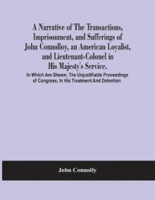 A Narrative Of The Transactions, Imprisonment, And Sufferings Of John Connolloy, An American Loyalist, And Lieutenant-Colonel In His Majesty'S Service. In Which Are Shewn, The Unjustifiable Proceedings Of Congress, In His Treatment And Detention av John Connolly (Heftet)