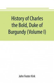 History of Charles the Bold, Duke of Burgundy (Volume I) av John Foster Kirk (Heftet)
