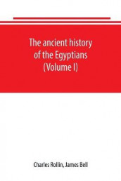 The ancient history of the Egyptians, Carthaginians, Assyrians, Babylonians, Medes and Persians, Grecians and Macedonians. Including a history of the arts and sciences of the ancients (Volume I) av James Bell og Charles Rollin (Heftet)