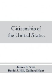Citizenship of the United States, expatriation, and protection abroad. Letter from the secretary of state, submitting report on the subject of citizenship, Expatriation, and Protection Abroad av James B Scott og Gaillard Hunt (Heftet)