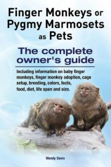 Finger Monkeys or Pygmy Marmosets as Pets. Including Information on Baby Finger Monkeys, Finger Monkey Adoption, Cage Setup, Breeding, Colors, Facts, Food, Diet, Life Span and Size av Wendy Davis (Heftet)