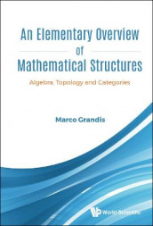 Elementary Overview Of Mathematical Structures, An: Algebra, Topology And Categories av Marco Grandis (Innbundet)