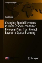 Changing Spatial Elements in Chinese Socio-economic Five-year Plan: from Project Layout to Spatial Planning av Lei Wang (Innbundet)