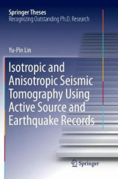 Isotropic and Anisotropic Seismic Tomography Using Active Source and Earthquake Records av Yu-Pin Lin (Heftet)