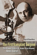 Omslag - The First Transplant Surgeon: the Flawed Genius of Nobel Prize Winner, Alexis Carrel